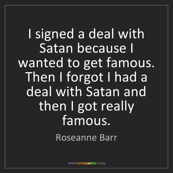 Roseanne Barr: I signed a deal with Satan because I wanted to get famous....