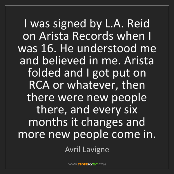 Avril Lavigne: I was signed by L.A. Reid on Arista Records when I was...