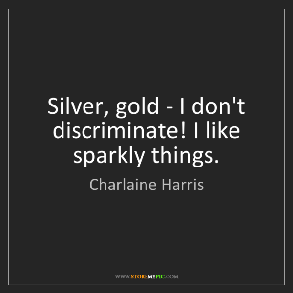 Charlaine Harris: Silver, gold - I don't discriminate! I like sparkly things.