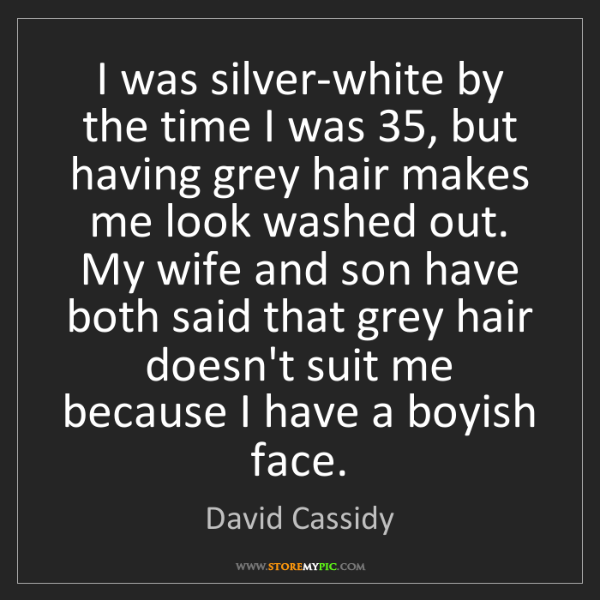 David Cassidy: I was silver-white by the time I was 35, but having grey...