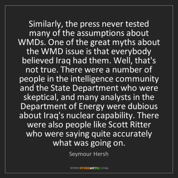 Seymour Hersh: Similarly, the press never tested many of the assumptions...