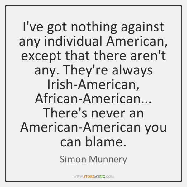 I've got nothing against any individual American, except that there aren't any. ...