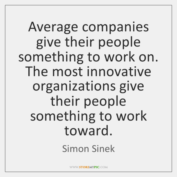 Average companies give their people something to work on. The most innovative ...