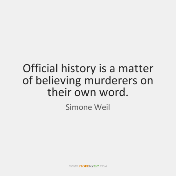 Official history is a matter of believing murderers on their own word.