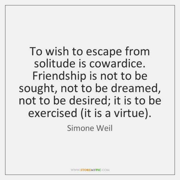 To wish to escape from solitude is cowardice. Friendship is not to ...
