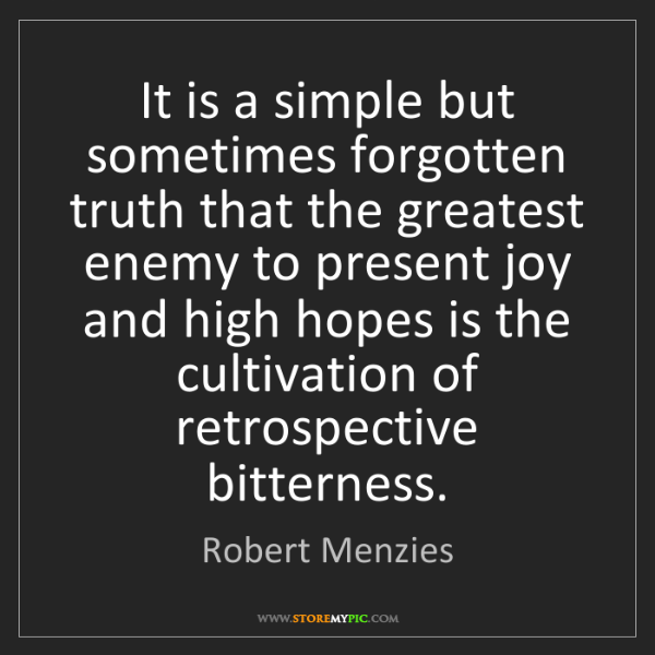 Robert Menzies: It is a simple but sometimes forgotten truth that the...