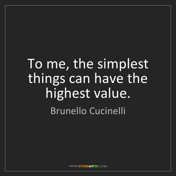 Brunello Cucinelli: To me, the simplest things can have the highest value.