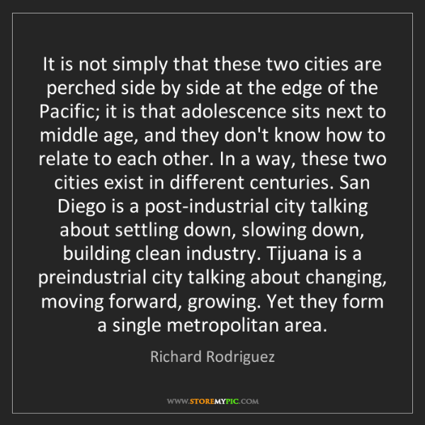 Richard Rodriguez: It is not simply that these two cities are perched side...