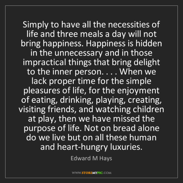 Edward M Hays: Simply to have all the necessities of life and three...