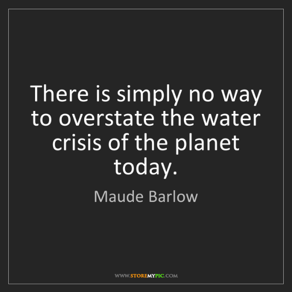Maude Barlow: There is simply no way to overstate the water crisis...