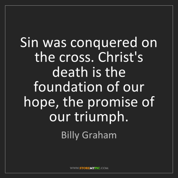 Billy Graham: Sin was conquered on the cross. Christ's death is the...