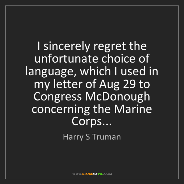 Harry S Truman: I sincerely regret the unfortunate choice of language,...