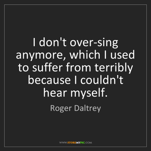 Roger Daltrey: I don't over-sing anymore, which I used to suffer from...