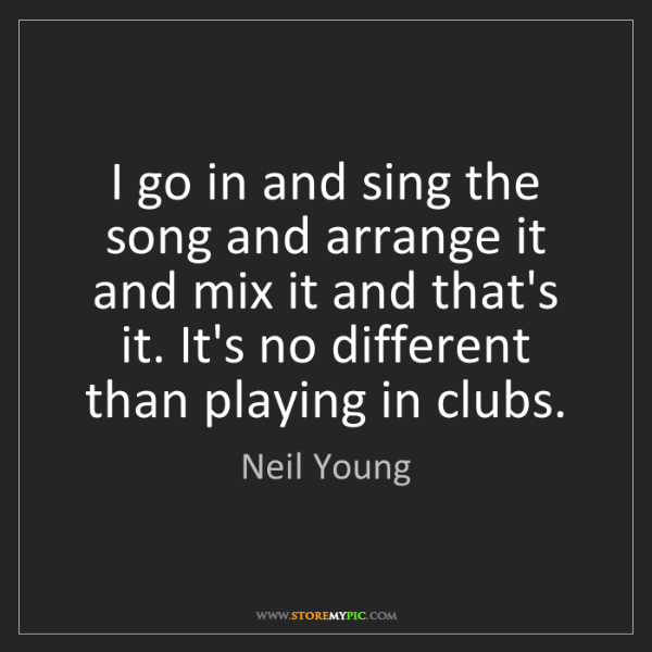 Neil Young: I go in and sing the song and arrange it and mix it and...