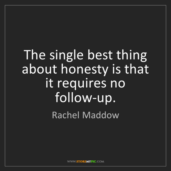 Rachel Maddow: The single best thing about honesty is that it requires...