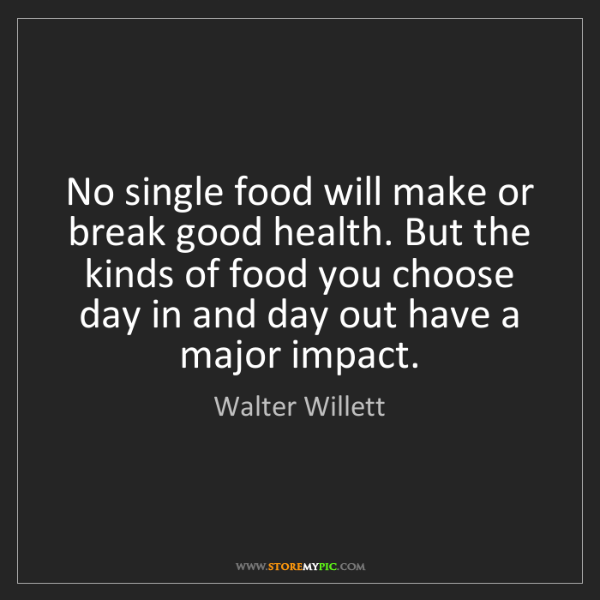 Walter Willett: No single food will make or break good health. But the...