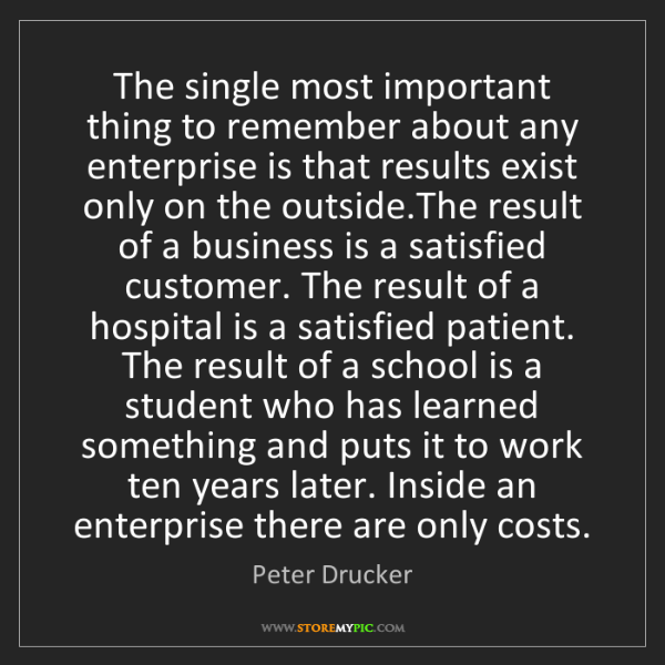Peter Drucker: The single most important thing to remember about any...