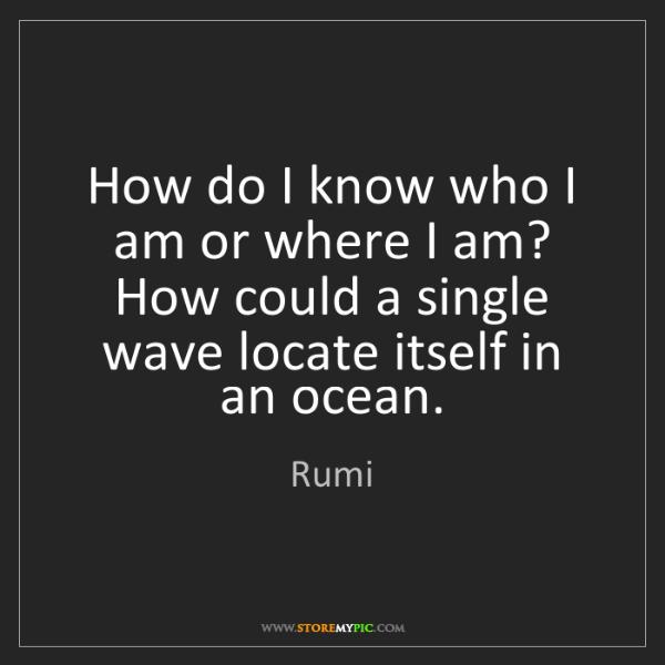 Rumi: How do I know who I am or where I am? How could a single...