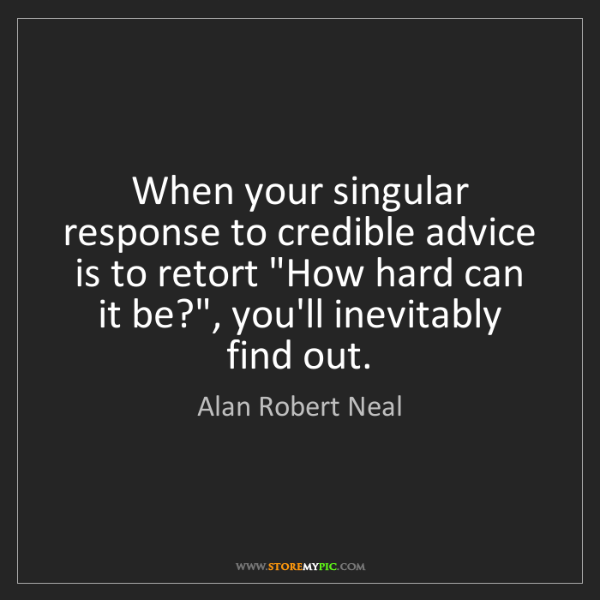 Alan Robert Neal: When your singular response to credible advice is to...