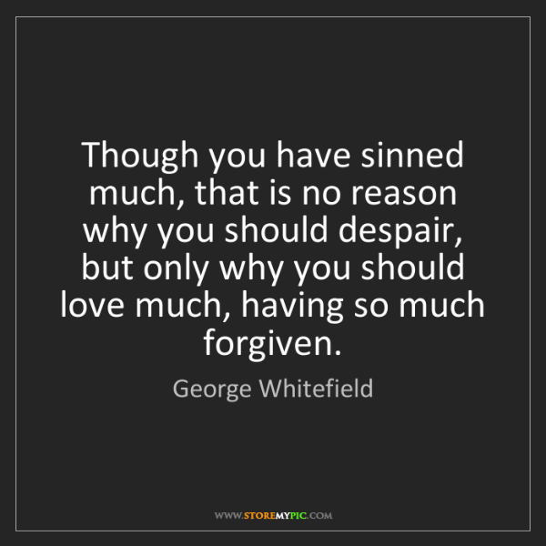 George Whitefield: Though you have sinned much, that is no reason why you...