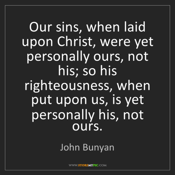 John Bunyan: Our sins, when laid upon Christ, were yet personally...