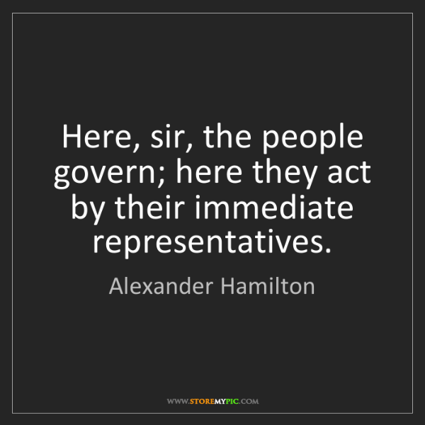 Alexander Hamilton: Here, sir, the people govern; here they act by their...
