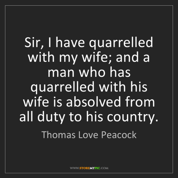 Thomas Love Peacock: Sir, I have quarrelled with my wife; and a man who has...