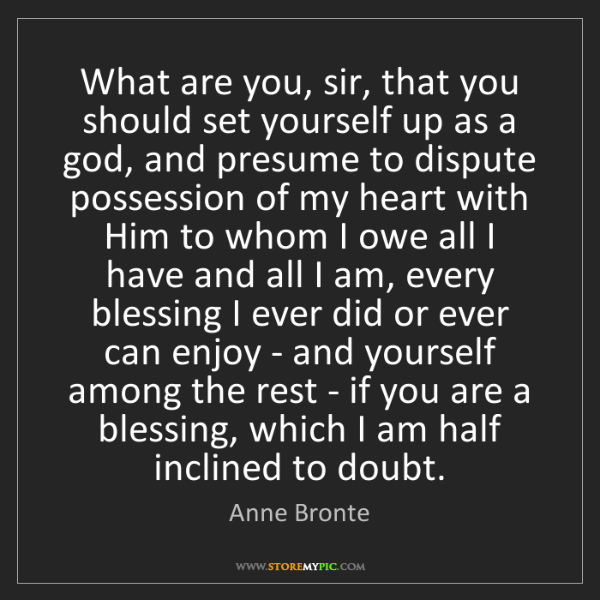 Anne Bronte: What are you, sir, that you should set yourself up as...