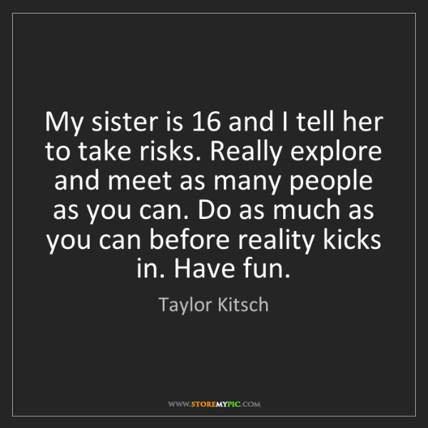 Taylor Kitsch: My sister is 16 and I tell her to take risks. Really...