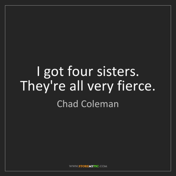 Chad Coleman: I got four sisters. They're all very fierce.