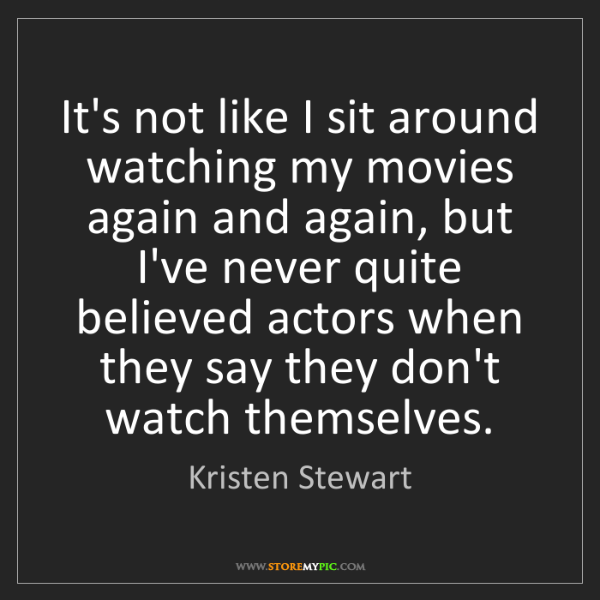 Kristen Stewart: It's not like I sit around watching my movies again and...