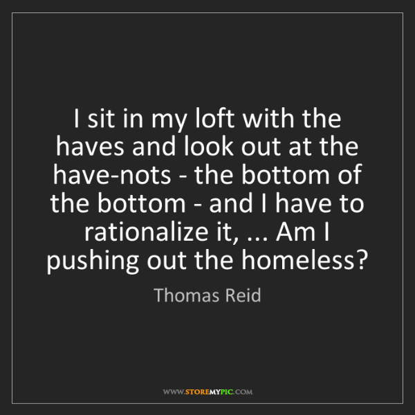 Thomas Reid: I sit in my loft with the haves and look out at the have-nots...