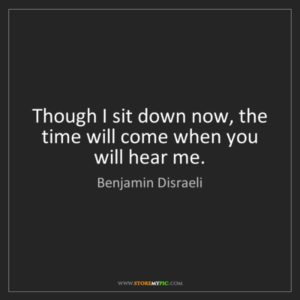 Benjamin Disraeli: Though I sit down now, the time will come when you will...
