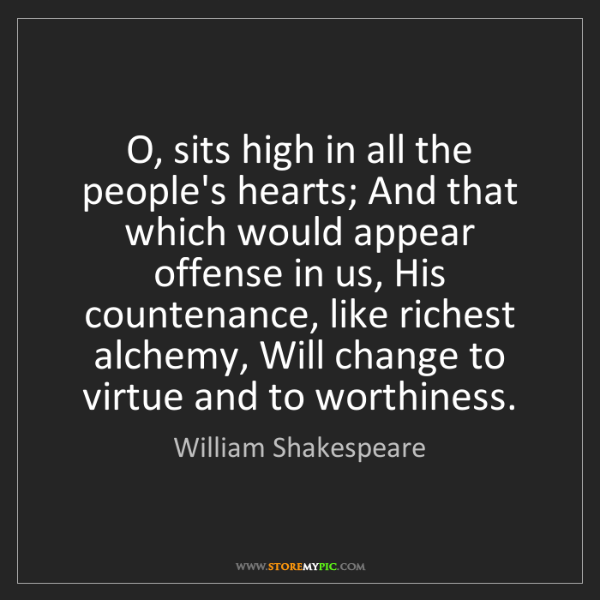 William Shakespeare: O, sits high in all the people's hearts; And that which...