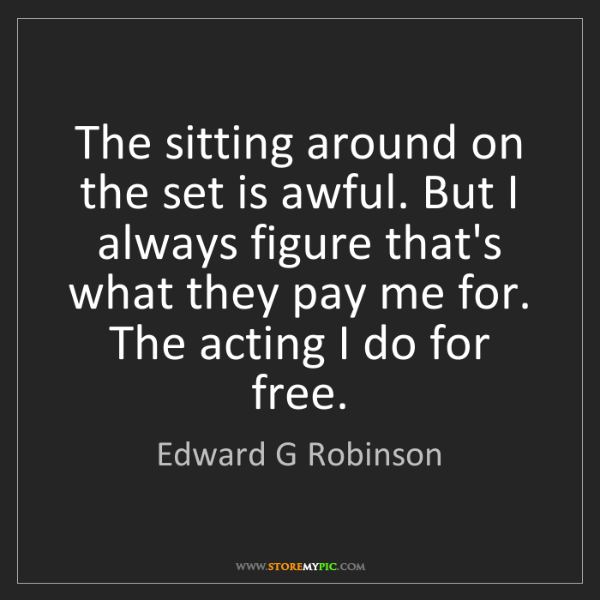 Edward G Robinson: The sitting around on the set is awful. But I always...