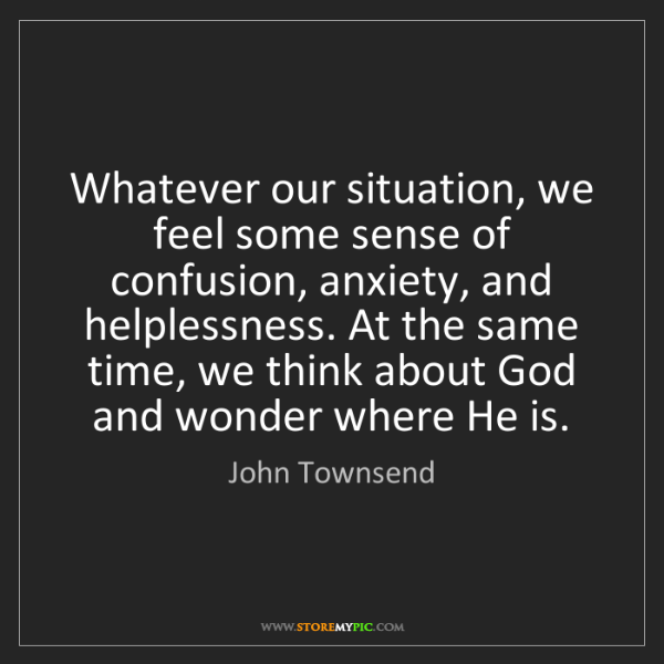 John Townsend: Whatever our situation, we feel some sense of confusion,...