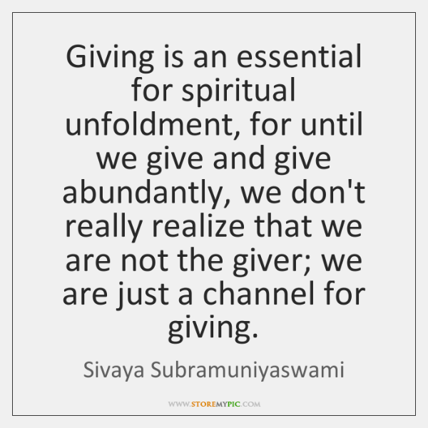 Giving is an essential for spiritual unfoldment, for until we give and ...