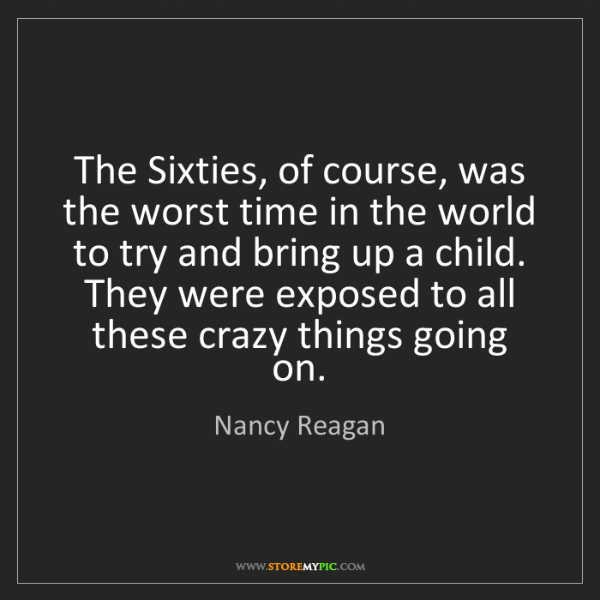 Nancy Reagan: The Sixties, of course, was the worst time in the world...