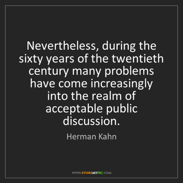 Herman Kahn: Nevertheless, during the sixty years of the twentieth...