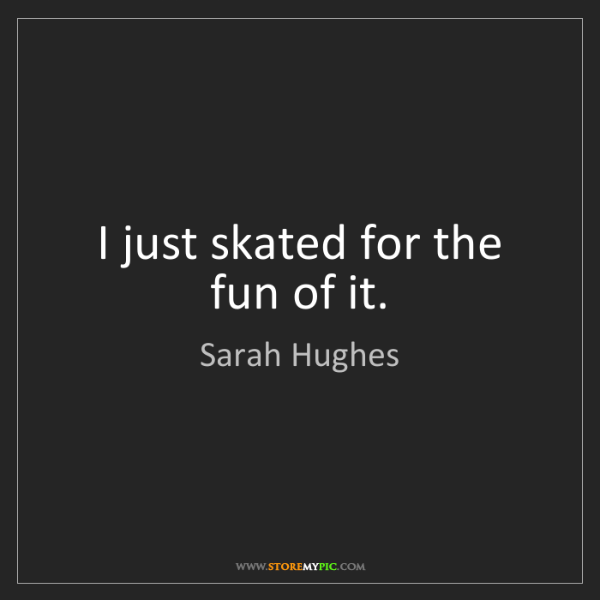 Sarah Hughes: I just skated for the fun of it.