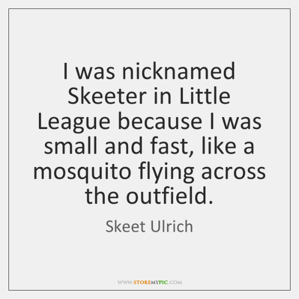 I was nicknamed Skeeter in Little League because I was small and ...