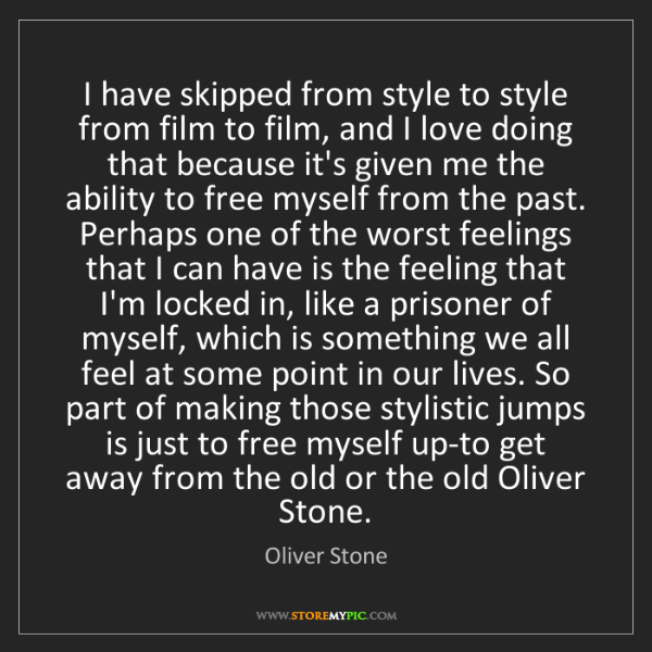 Oliver Stone: I have skipped from style to style from film to film,...