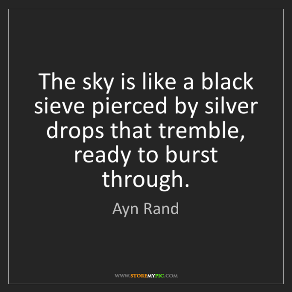 Ayn Rand: The sky is like a black sieve pierced by silver drops...