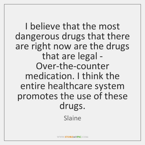 I believe that the most dangerous drugs that there are right now ...