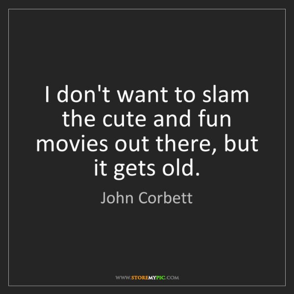 John Corbett: I don't want to slam the cute and fun movies out there,...