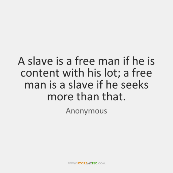 A slave is a free man if he is content with his ...