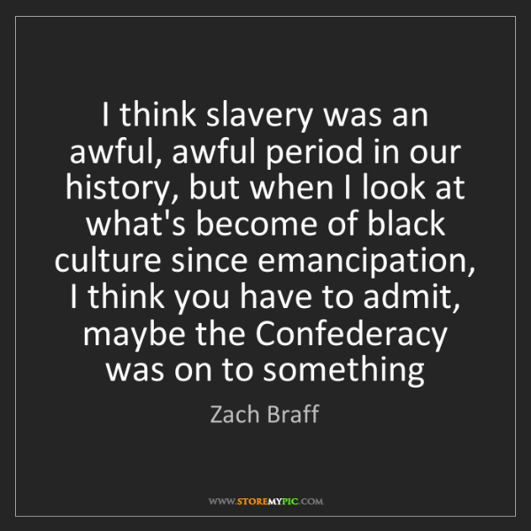 Zach Braff: I think slavery was an awful, awful period in our history,...