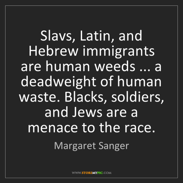Margaret Sanger: Slavs, Latin, and Hebrew immigrants are human weeds ......