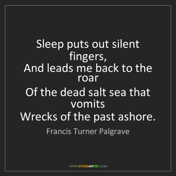 Francis Turner Palgrave: Sleep puts out silent fingers,   And leads me back to...