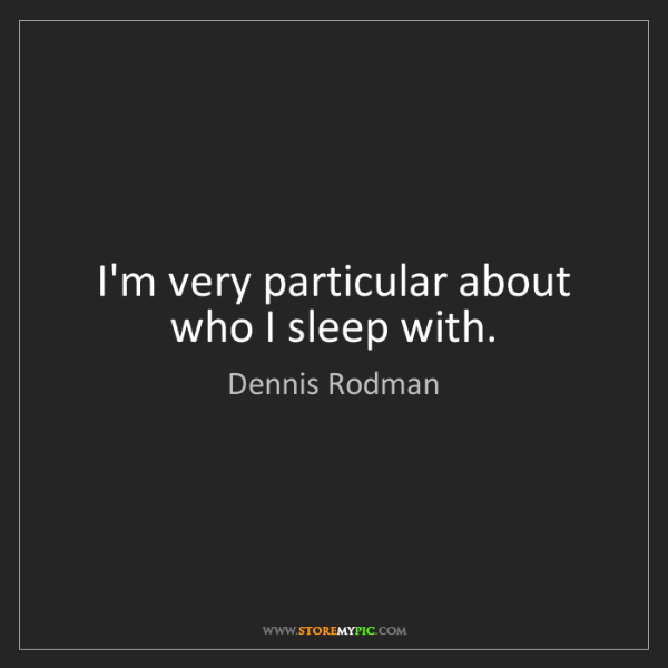 Dennis Rodman: I'm very particular about who I sleep with.